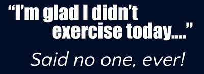I'm gald i didnt exercise today... said no one, ever